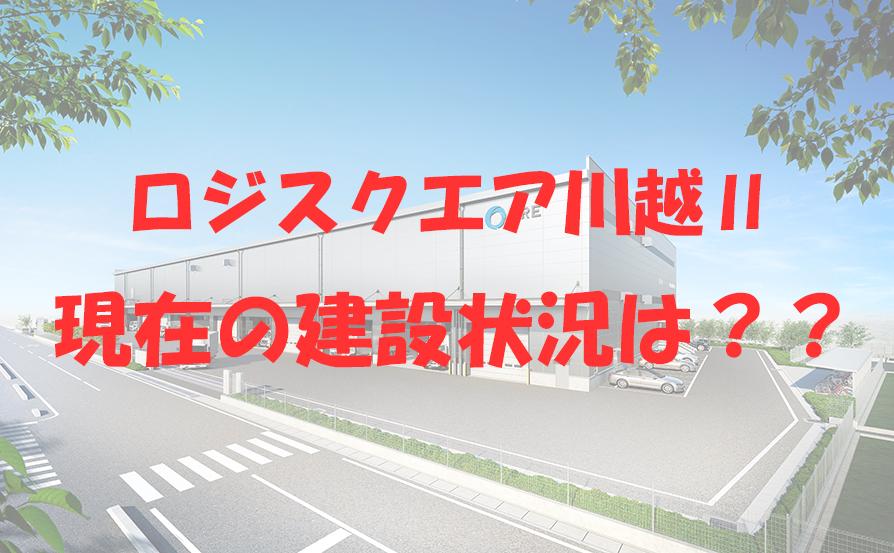 物流施設『ロジスクエア川越Ⅱ』の建設状況は??~周辺環境や交通アクセスもお伝えします~