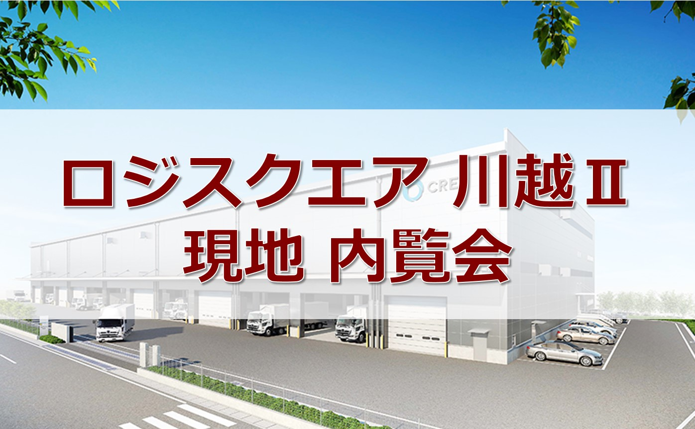 6/5.6:ロジスクエア川越Ⅱ 現地 内覧会 開催のお知らせ